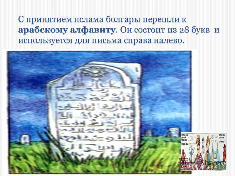 С принятием ислама болгары перешли к арабскому алфавиту. Он состоит из 28 букв и используется для письма справа налево.
