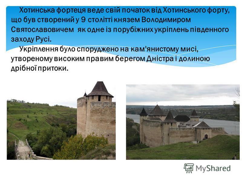 Хотинська фортеця веде свій початок від Хотинського форту, що був створений у 9 столітті князем Володимиром Святославовичем як одне із порубіжних укріплень південного заходу Русі. Укріплення було споруджено на кам'янистому мисі, утвореному високим пр