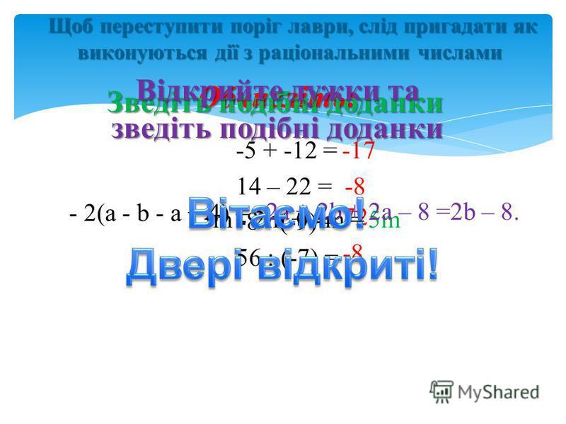 Щоб переступити поріг лаври, слід пригадати як виконуються дії з раціональними числами Щоб переступити поріг лаври, слід пригадати як виконуються дії з раціональними числами - 2(а - b - a + 4) = Обчисліть: -5 + -12 = 14 – 22 = -8 (-9) = 56 : (-7) = -