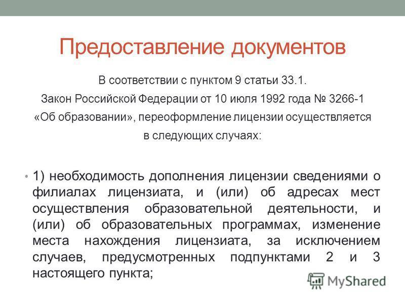 Предоставление документов В соответствии с пунктом 9 статьи 33.1. Закон Российской Федерации от 10 июля 1992 года 3266-1 «Об образовании», переоформление лицензии осуществляется в следующих случаях: 1) необходимость дополнения лицензии сведениями о ф