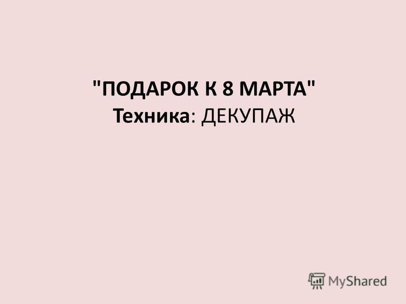 ПОДАРОК К 8 МАРТА Техника: ДЕКУПАЖ