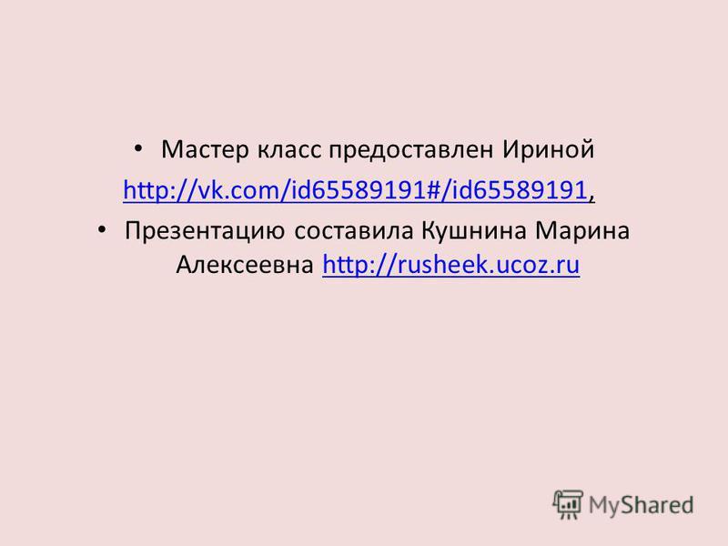 Мастер класс предоставлен Ириной http://vk.com/id65589191#/id65589191http://vk.com/id65589191#/id65589191, Презентацию составила Кушнина Марина Алексеевна http://rusheek.ucoz.ruhttp://rusheek.ucoz.ru