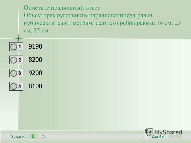 Далее 9 Задание 1 бал. 1111 2222 3333 4444 Отметьте правильный ответ Объем прямоугольного параллелепипеда равен … кубическим сантиметрам, если его ребра равны: 16 см, 23 см, 25 см. 9190 8200 9200 8100
