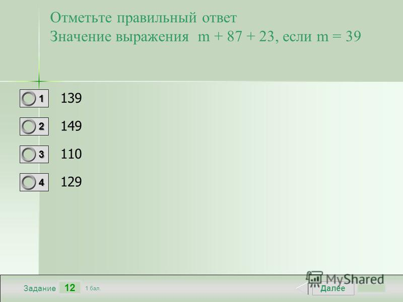 Далее 12 Задание 1 бал. 1111 2222 3333 4444 Отметьте правильный ответ Значение выражения m + 87 + 23, если m = 39 139 149 110 129