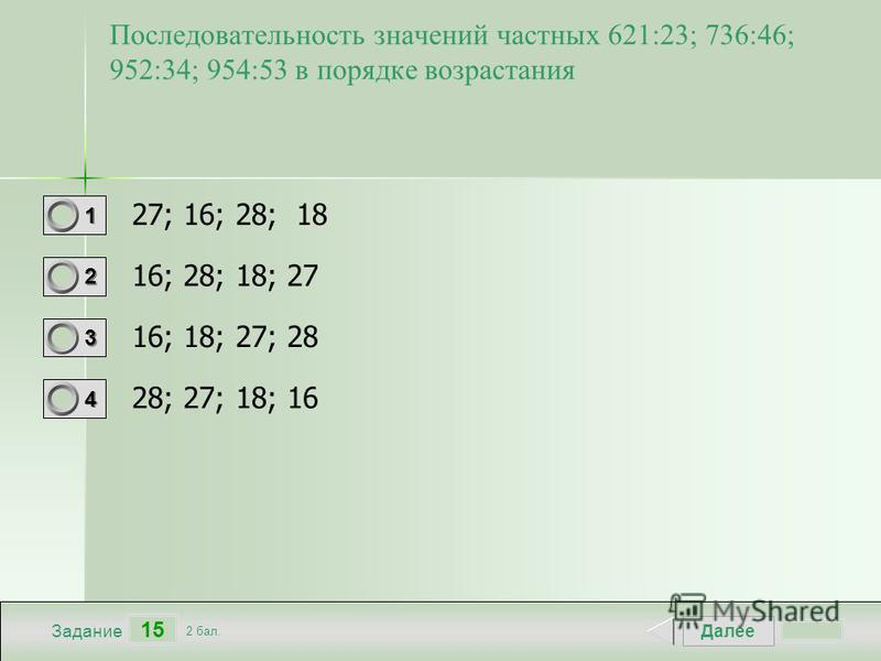 Далее 15 Задание 2 бал. 1111 2222 3333 4444 Последовательность значений частных 621:23; 736:46; 952:34; 954:53 в порядке возрастания 27; 16; 28; 18 16; 28; 18; 27 16; 18; 27; 28 28; 27; 18; 16