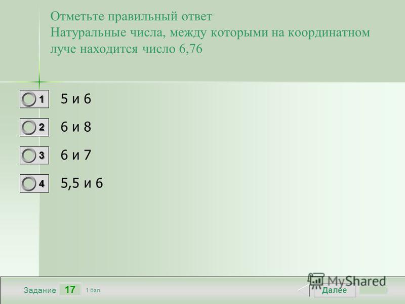 Далее 17 Задание 1 бал. 1111 2222 3333 4444 Отметьте правильный ответ Натуральные числа, между которыми на координатном луче находится число 6,76 5 и 6 6 и 8 6 и 7 5,5 и 6