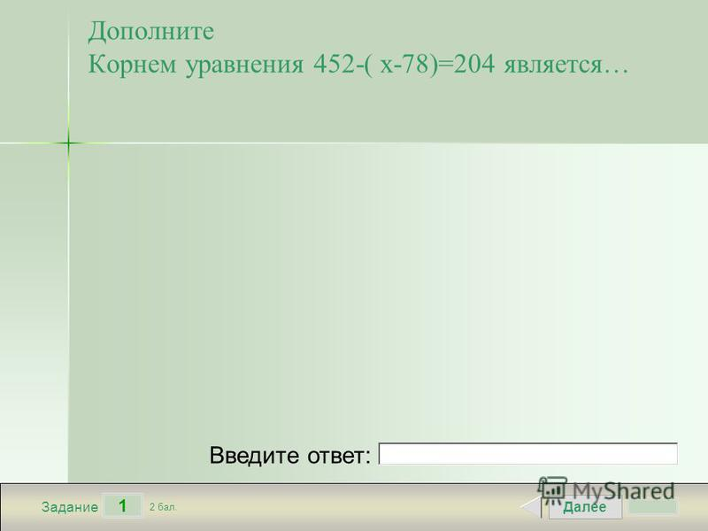 Далее 1 Задание 2 бал. Введите ответ: Дополните Корнем уравнения 452-( х-78)=204 является…