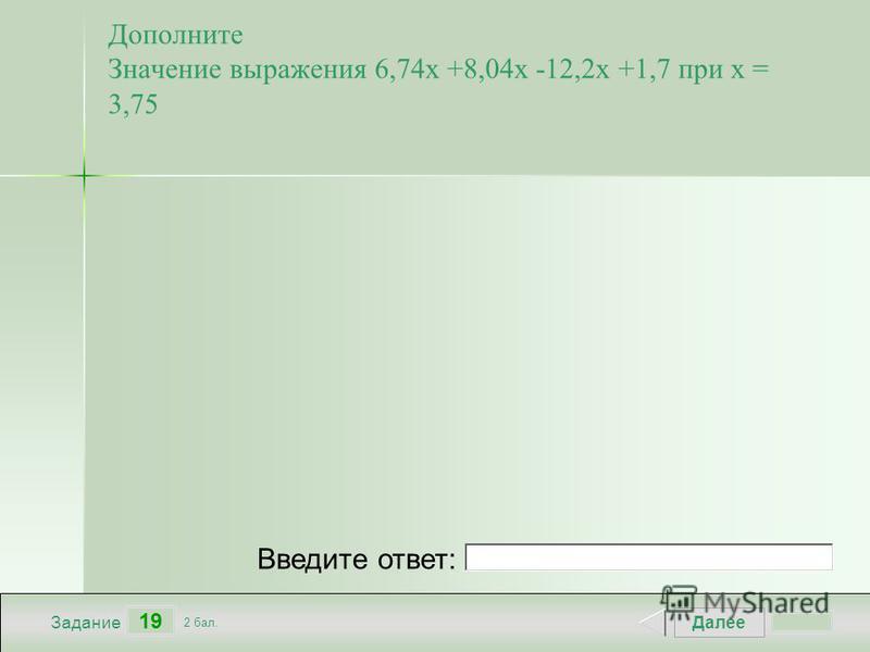 Далее 19 Задание 2 бал. Введите ответ: Дополните Значение выражения 6,74 х +8,04 х -12,2 х +1,7 при х = 3,75