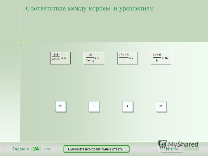 Итоги 24 Задание 2 бал. Выберите все правильные ответы! = 6 = = 6 6 = 7 = 16 Соответствие между корнем и уравнением 10 1 1 4 4 68