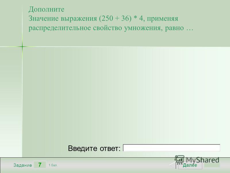 Далее 7 Задание 1 бал. Введите ответ: Дополните Значение выражения (250 + 36) * 4, применяя распределительное свойство умножения, равно …