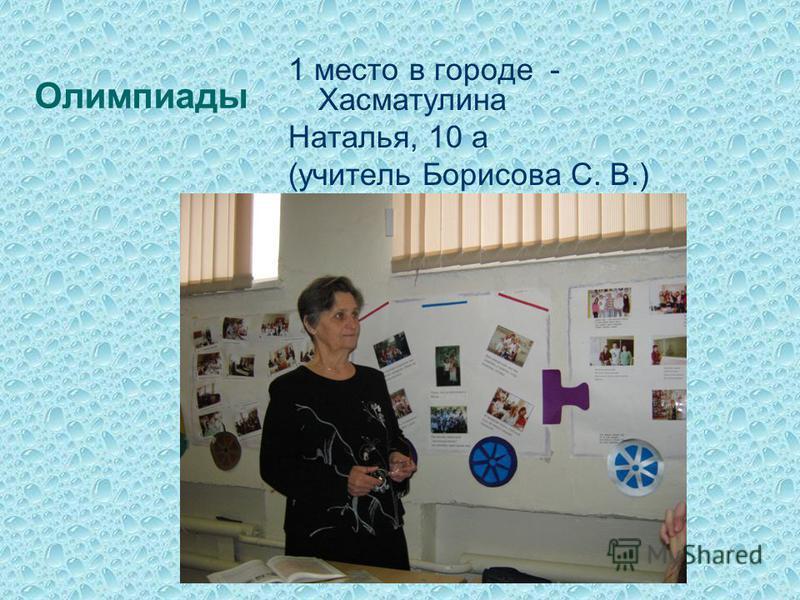 Олимпиады 1 место в городе - Хасматулина Наталья, 10 а (учитель Борисова С. В.)