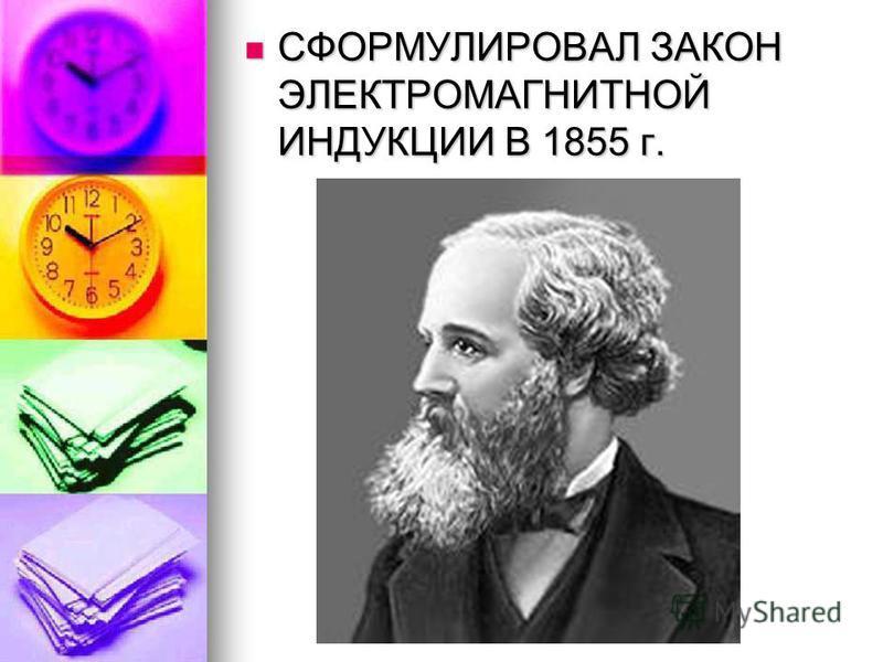 СФОРМУЛИРОВАЛ ЗАКОН ЭЛЕКТРОМАГНИТНОЙ ИНДУКЦИИ В 1855 г.