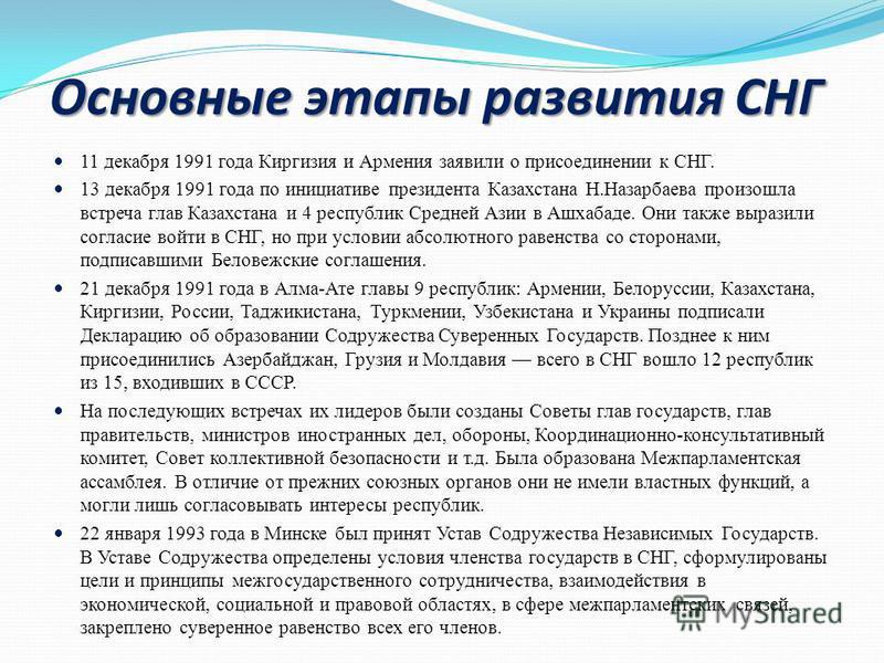 Основные этапы развития СНГ 11 декабря 1991 года Киргизия и Армения заявили о присоединении к СНГ. 13 декабря 1991 года по инициативе президента Казахстана Н.Назарбаева произошла встреча глав Казахстана и 4 республик Средней Азии в Ашхабаде. Они такж