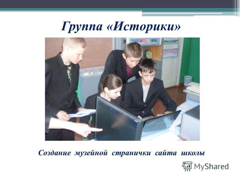 Группа «Историки» Создание музейной странички сайта школы