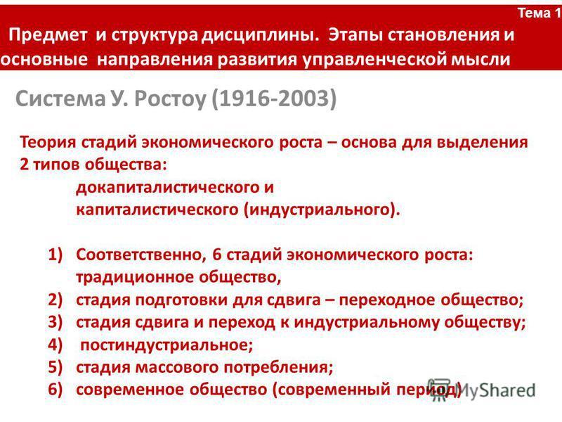 Система У. Ростоу (1916-2003) Тема 1 Предмет и структура дисциплины. Этапы становления и основные направления развития управленческой мысли Теория стадий экономического роста – основа для выделения 2 типов общества: докапиталистического и капиталисти