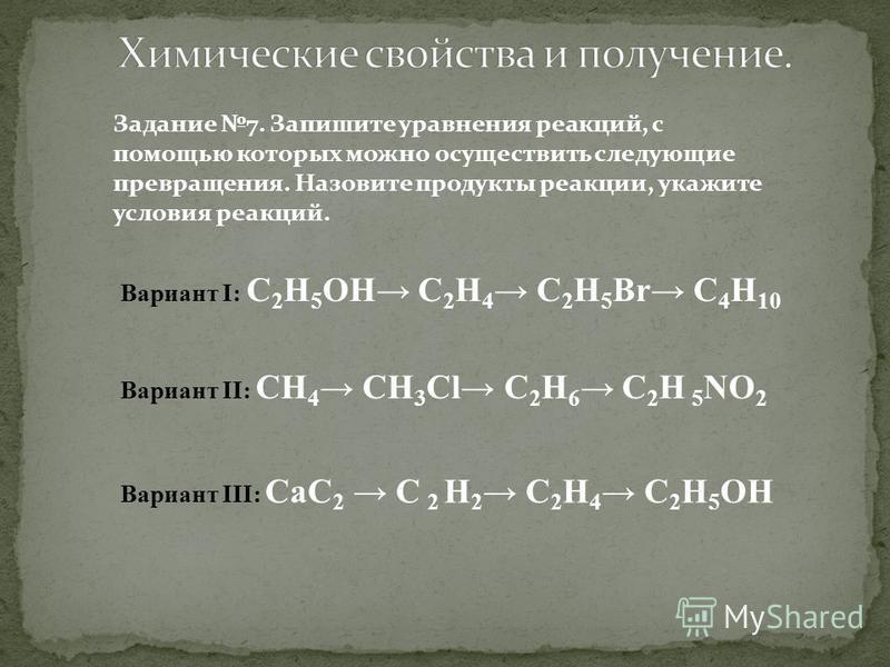 Задание 7. Запишите уравнения реакций, с помощью которых можно осуществить следующие превращения. Назовите продукты реакции, укажите условия реакций. Вариант I: C 2 Н 5 ОН C 2 Н 4 C 2 Н 5 Вr C 4 H 10 Вариант II: CН 4 CН 3 Cl C 2 Н 6 C 2 H 5 NO 2 Вари