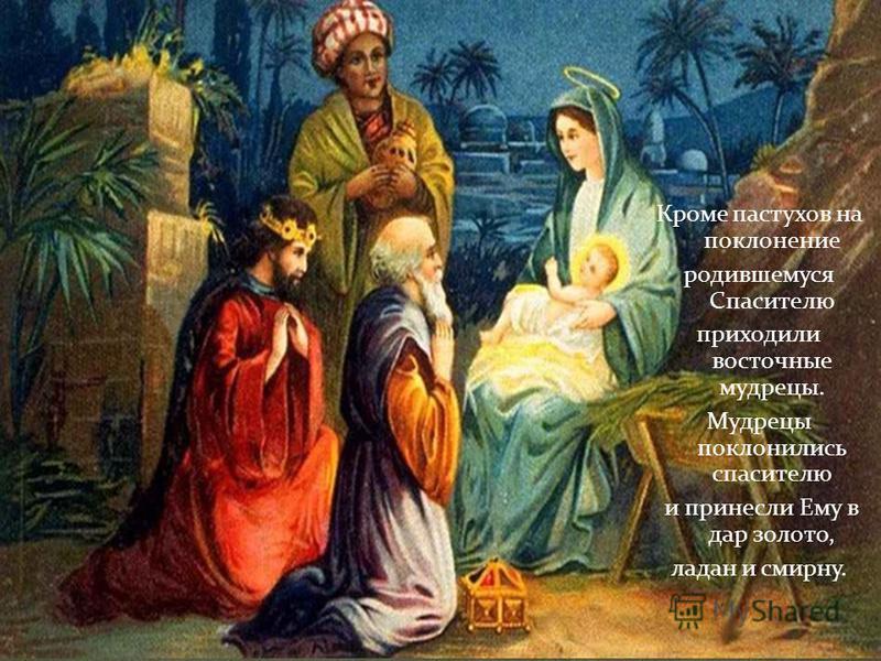 Кроме пастухов на поклонение родившемуся Спасителю приходили восточные мудрецы. Мудрецы поклонились спасителю и принесли Ему в дар золото, ладан и смирну.