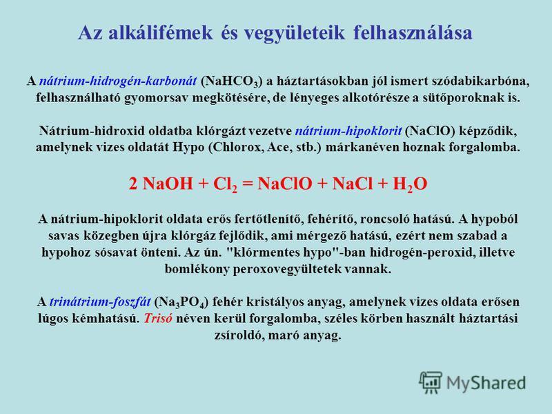 A nátrium-hidrogén-karbonát (NaHCO 3 ) a háztartásokban jól ismert szódabikarbóna, felhasználható gyomorsav megkötésére, de lényeges alkotórésze a sütőporoknak is. Nátrium-hidroxid oldatba klórgázt vezetve nátrium-hipoklorit (NaClO) képződik, amelyne