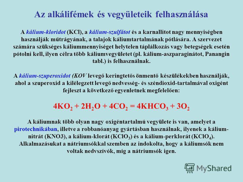 A kálium-kloridot (KCl), a kálium-szulfátot és a karnallitot nagy mennyiségben használják műtrágyának, a talajok káliumtartalmának pótlására. A szervezet számára szükséges káliummennyiséget helytelen táplálkozás vagy betegségek esetén pótolni kell, i