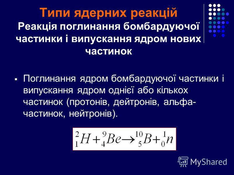 Типи ядерних реакцій Реакція поглинання бомбардуючої частинки і випускання ядром нових частинок Поглинання ядром бомбардуючої частинки і випускання ядром однієї або кількох частинок (протонів, дейтронів, альфа- частинок, нейтронів).