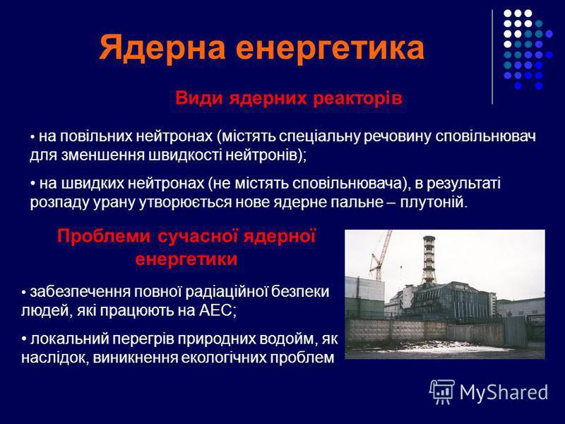 Ядерна енергетика забезпечення повної радіаційної безпеки людей, які працюють на АЕС; локальний перегрів природних водойм, як наслідок, виникнення екологічних проблем Проблеми сучасної ядерної енергетики Види ядерних реакторів на повільних нейтронах