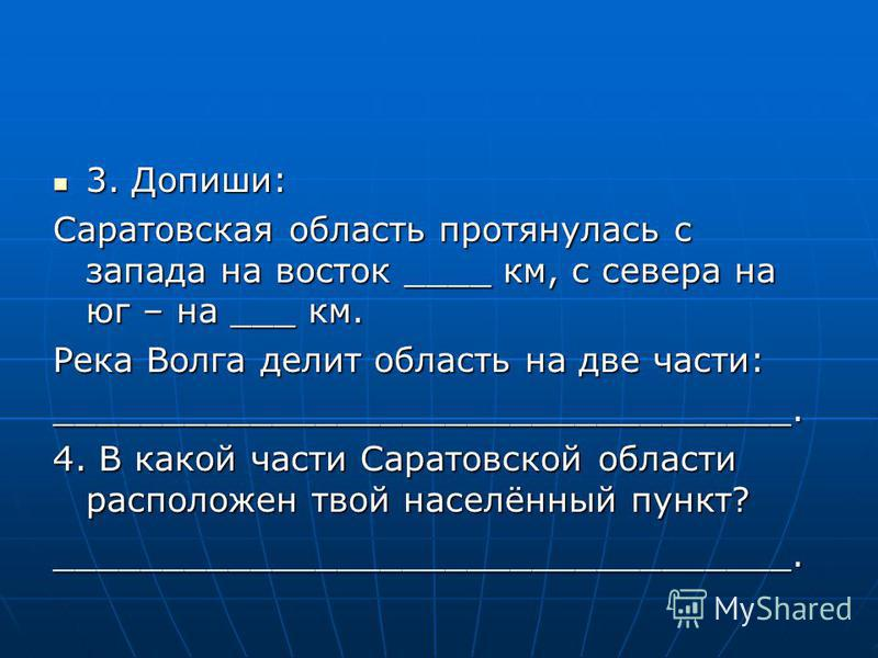 3. Допиши: 3. Допиши: Саратовская область протянулась с запада на восток ____ км, с севера на юг – на ___ км. Река Волга делит область на две части: __________________________________. 4. В какой части Саратовской области расположен твой населённый п