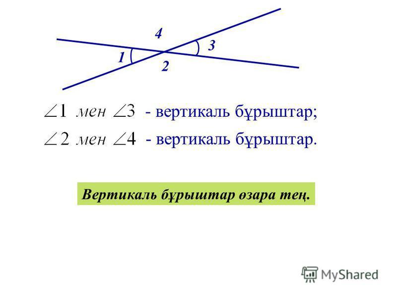 1 2 3 4 - вертикаль бұрыштар; - вертикаль бұрыштар. Вертикаль бұрыштар өзара тең.