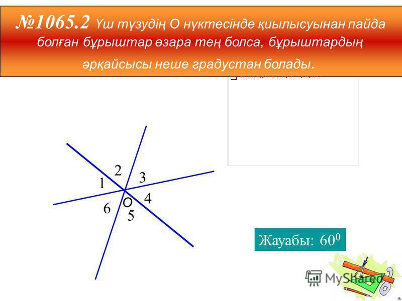 2 3 4 5 6 1 1065.2 Үш түзудің О нүктесінде қиылысуынан пайда болған бұрыштар өзара тең болса, бұрыштардың әрқайсысы неше градустан болады. Жауабы: 60 0 О