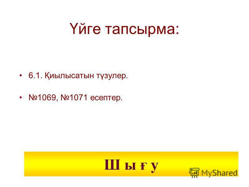 Үйге тапсырма: 6.1. Қиылысатын түзулер. 1069, 1071 есептер. Ш ы ғ у