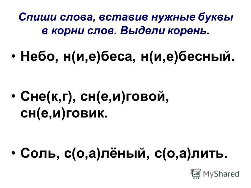 Спиши слова, вставив нужные буквы в корни слов. Выдели корень. Небо, н(и,е)беса, н(и,е)бедный. Сне(к,г), сн(е,и)новой, сн(е,и)говик. Соль, с(о,а)лёный, с(о,а)лить.