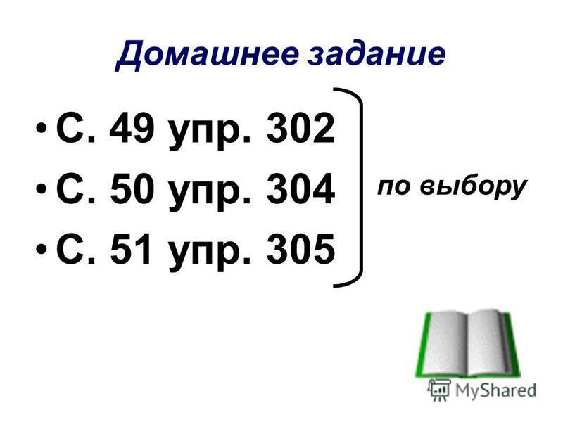 Домашнее задание С. 49 упр. 302 С. 50 упр. 304 С. 51 упр. 305 по выбору
