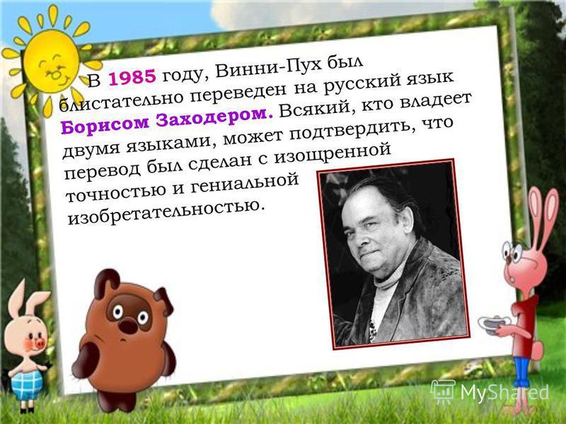В 1985 году, Винни-Пух был блистательно переведен на русский язык Борисом Заходером. Всякий, кто владеет двумя языками, может подтвердить, что перевод был сделан с изощренной точностью и гениальной изобретательностью.