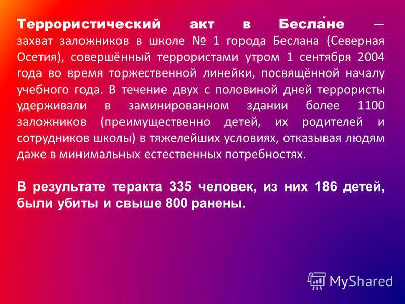 Террористический акт в Беслане захват заложников в школе 1 города Беслана (Северная Осетия), совершённый террористами утром 1 сентября 2004 года во время торжественной линейки, посвящённой началу учебного года. В течение двух с половиной дней террори