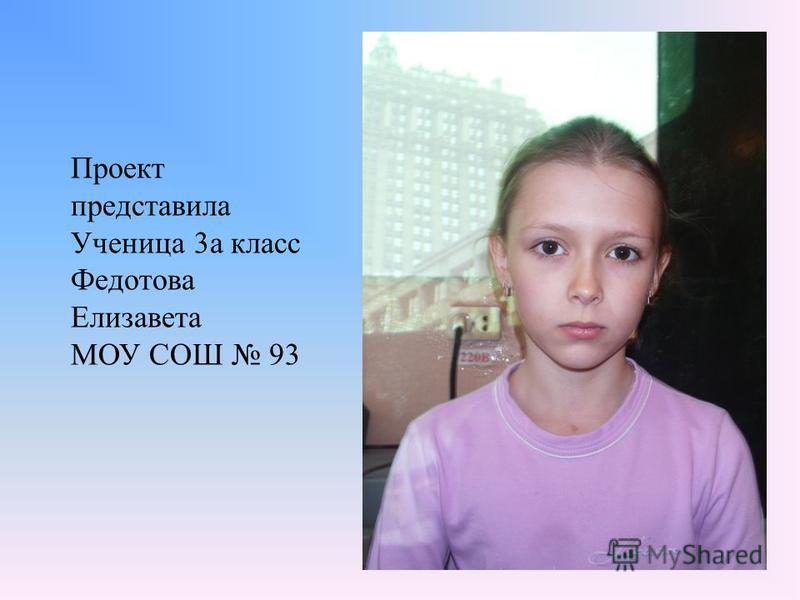 Проект представила Ученица 3а класс Федотова Елизавета МОУ СОШ 93