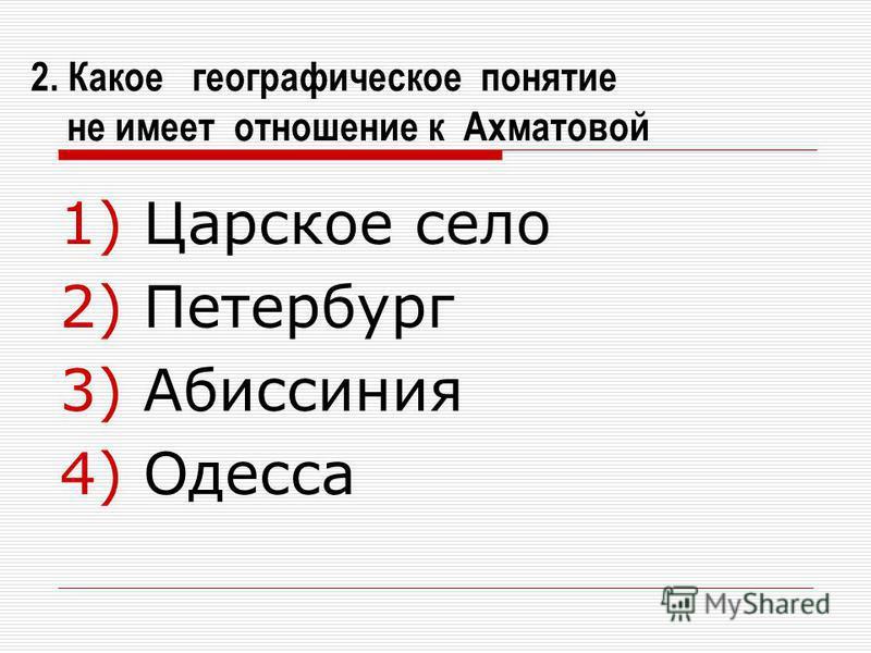 2. Какое географическое понятие не имеет отношение к Ахматовой 1) Царское село 2) Петербург 3) Абиссиния 4) Одесса