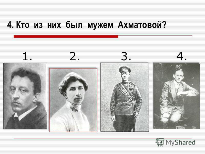 4. Кто из них был мужем Ахматовой? 1. 2. 3. 4.