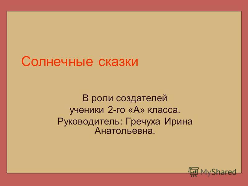 Солнечные сказки В роли создателей ученики 2-го «А» класса. Руководитель: Гречуха Ирина Анатольевна.