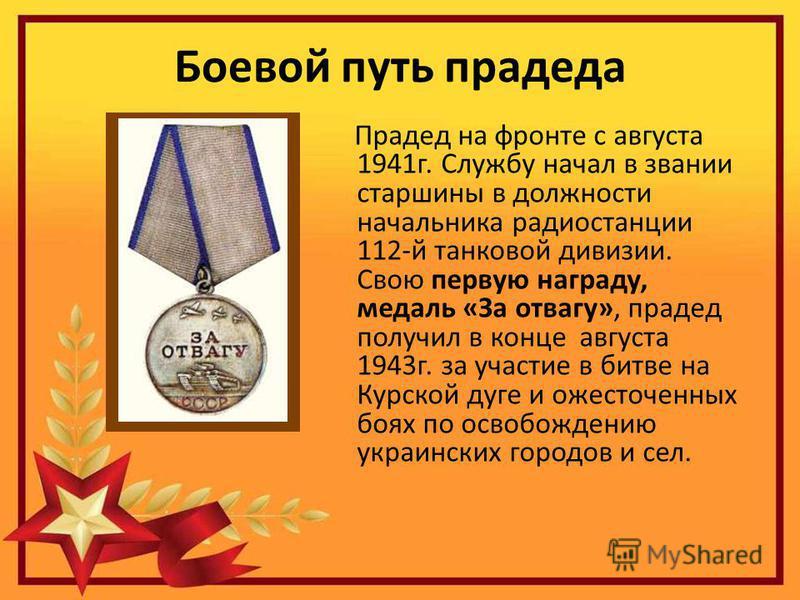 Боевой путь прадеда Прадед на фронте с августа 1941 г. Службу начал в звании старшины в должности начальника радиостанции 112-й танковой дивизии. Свою первую награду, медаль «За отвагу», прадед получил в конце августа 1943 г. за участие в битве на Ку