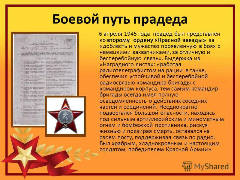 Боевой путь прадеда 6 апреля 1945 года прадед был представлен ко второму ордену «Красной звезды» за «доблесть и мужество проявленную в боях с немецкими захватчиками, за отличную и бесперебойную связь». Выдержка из «Наградного листа»: «работая радиоте