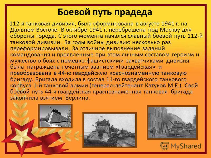 Боевой путь прадеда 112-я танковая дивизия, была сформирована в августе 1941 г. на Дальнем Востоке. В октябре 1941 г. переброшена под Москву для обороны города. С этого момента начался славный боевой путь 112-й танковой дивизии. За годы войны дивизию