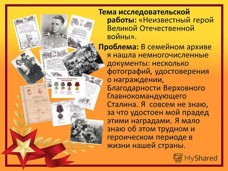 Тема исследовательской работы: «Неизвестный герой Великой Отечественной войны». Проблема: В семейном архиве я нашла немногочисленные документы: несколько фотографий, удостоверения о награждении, Благодарности Верховного Главнокомандующего Сталина. Я