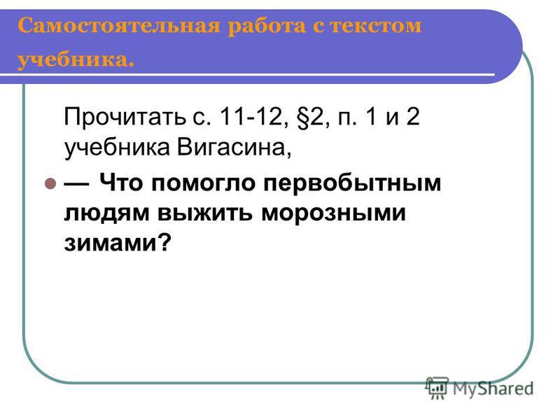 Самостоятельная работа с текстом учебника. Прочитать с. 11-12, §2, п. 1 и 2 учебника Вигасина, Что помогло первобытным людям выжить морозными зимами?