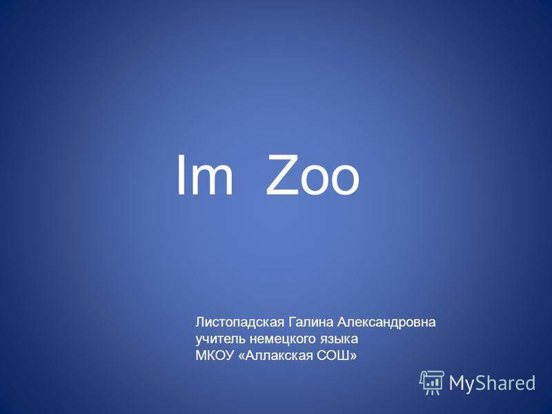 Im Zoo Листопадская Галина Александровна учитель немецкого языка МКОУ «Аллакская СОШ»