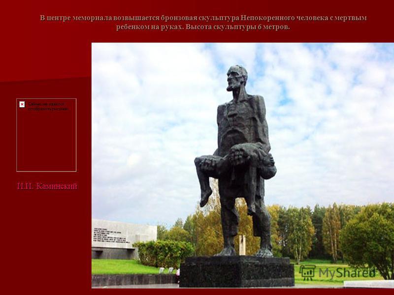 В центре мемориала возвышается бронзовая скульптура Непокоренного человека с мертвым ребенком на руках. Высота скульптуры 6 метров. И.И. Каминский