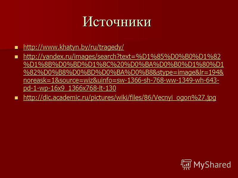 Источники http://www.khatyn.by/ru/tragedy/ http://www.khatyn.by/ru/tragedy/ http://www.khatyn.by/ru/tragedy/ http://yandex.ru/images/search?text=%D1%85%D0%B0%D1%82 %D1%8B%D0%BD%D1%8C%20%D0%BA%D0%B0%D1%80%D1 %82%D0%B8%D0%BD%D0%BA%D0%B8&stype=image&lr=
