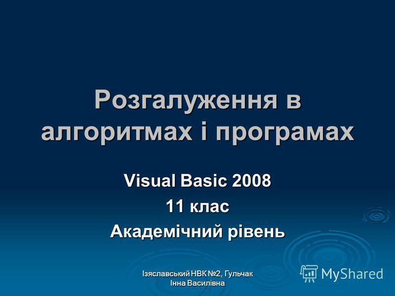 Ізяславський НВК 2, Гульчак Інна Василівна Розгалуження в алгоритмах і програмах Visual Basic 2008 11 клас Академічний рівень
