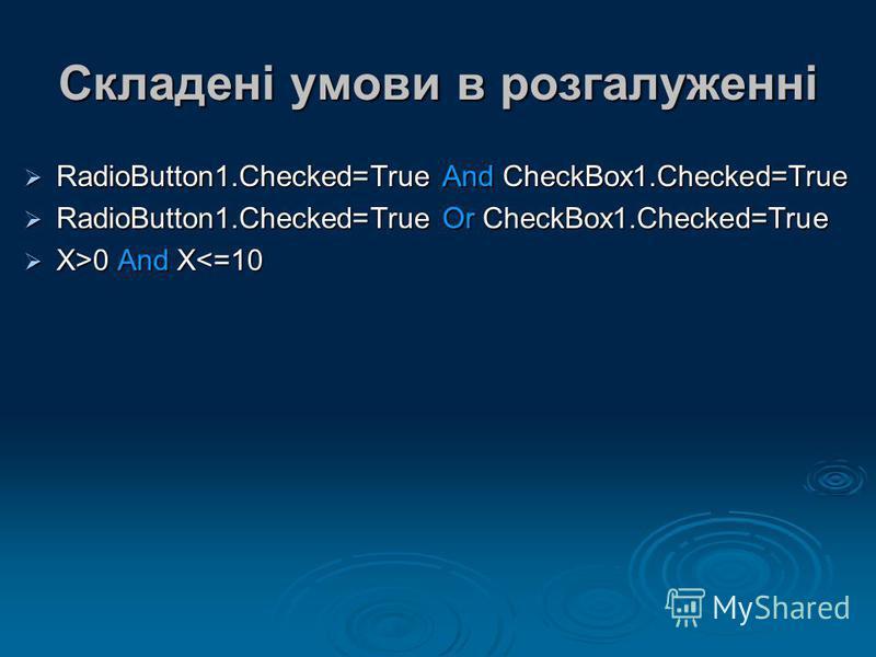 Складені умови в розгалуженні RadioButton1.Checked=True And CheckBox1.Checked=True RadioButton1.Checked=True And CheckBox1.Checked=True RadioButton1.Checked=True Or CheckBox1.Checked=True RadioButton1.Checked=True Or CheckBox1.Checked=True X>0 And X