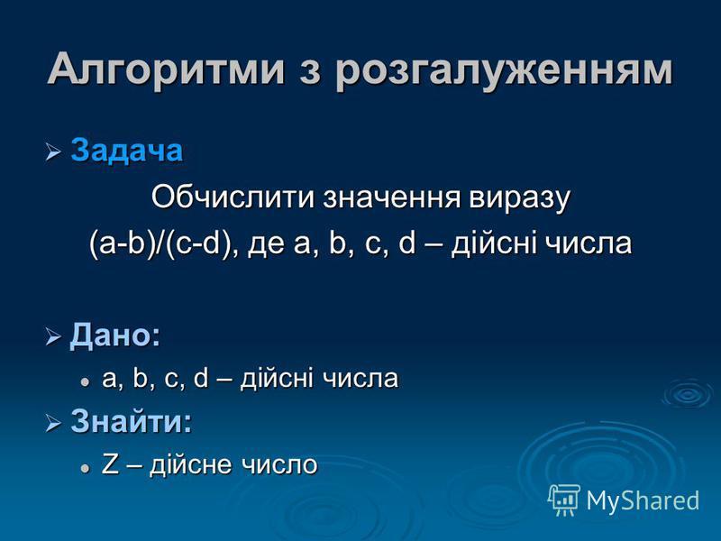 Алгоритми з розгалуженням Задача Задача Обчислити значення виразу (a-b)/(c-d), де a, b, c, d – дійсні числа Дано: Дано: a, b, c, d – дійсні числа a, b, c, d – дійсні числа Знайти: Знайти: Z – дійсне число Z – дійсне число