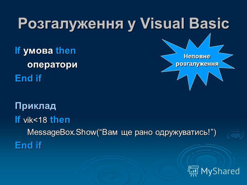 Розгалуження у Visual Basic If умова then оператори End if Приклад If vik<18 then MessageBox.Show(Вам ще рано одружуватись!) End if Неповнерозгалуження