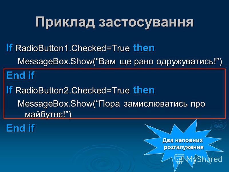 Приклад застосування If RadioButton1.Checked=True then MessageBox.Show(Вам ще рано одружуватись!) End if If RadioButton2.Checked=True then MessageBox.Show(Пора замислюватись про майбутнє!) End if Два неповних розгалуження розгалуження